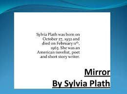 mirror by sylvia plath who is the narrator of this poem ppt  mirror by sylvia plath sylvia plath was born on 27 1932 and died on