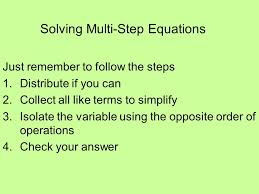 1 solving multi step equations just remember to follow the steps 1 distribute if you can 2 collect all like terms to simplify 3 isolate the variable using