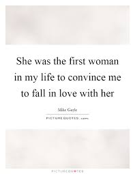 Love Of My Life Quotes For Her Custom She Was The First Woman In My Life To Convince Me To Fall In