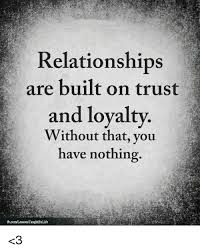 Relationships Are Built On Trust And Loyalty Without That You Have Interesting Trust In Relationships