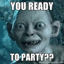 You ready To party?? - My Precious Gollum | Meme Generator via Relatably.com