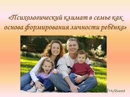 Презентация на тему Психологический климат в семье как основа  1 Психологический климат в семье как основа формирования личности ребёнка