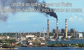 या थर्मल प्रदूषण पर निबंध essay on thermal  ऊष्मीय या थर्मल प्रदूषण पर निबंध essay on thermal pollution in hindi
