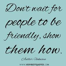 Friendly Quotes Best Don't Wait For People To Be Friendly Show Them How Author Unknown