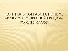 Контрольная работа по теме Искусство Древней Греции класс  Контрольная работа по теме Искусство Древней Греции МХК 10 класс