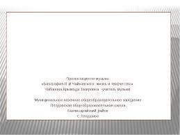 Презентация по музыке на тему П И Чайковский  слайда 1 Презентация по музыке Биография П И Чайковского жизнь и творчество
