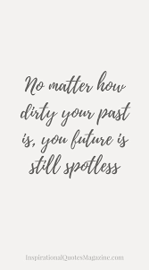 Beautiful Past Quotes Best Of No Matter How Dirty Your Past Is Move Forward Inspirational And