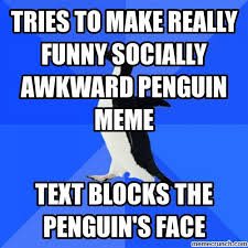 Tries to make really funny socially awkward penguin meme via Relatably.com