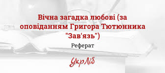 Вічна загадка любові за оповіданням Григора Тютюнника Зав язь   Вічна загадка любові за оповіданням Григора Тютюнника Зав язь реферат на тему