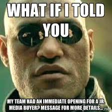 what if i told you My team had an immediate opening for a Jr ... via Relatably.com