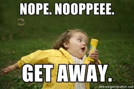 Nope. Nooppeee. Get away. - Little girl running away | Meme Generator via Relatably.com