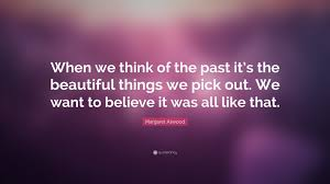 "Beautiful Past Quotes Best Of Margaret Atwood Quote ""When We Think Of The Past It's The Beautiful"