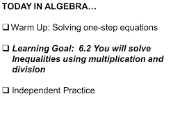 warm up solving one step equations learning goal 6 2 you will solve inequalities using multiplication and division independent practice