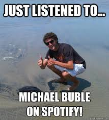 just listened to... michael buble on spotify! - Happy Max - quickmeme via Relatably.com