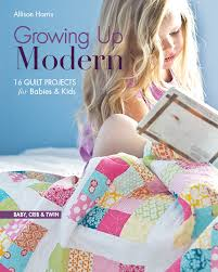 Up Modern: 16 Quilt Projects for Babies & Kids by Allison Harris & Growing Up Modern: 16 Quilt Projects for Babies & Kids by Allison Harris Adamdwight.com