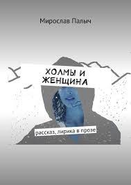 <b>Мирослав Палыч</b>, Холмы и женщина. Рассказ, лирика в прозе ...