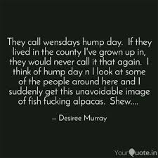 They Call Wensdays Hump D Quotes Writings By Desiree Murray