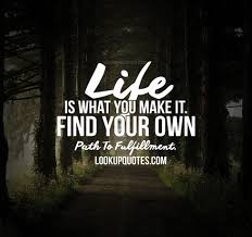 Life Is What You Make It Find Your Own Path To Fulfillment Awesome Path Quotes