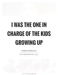 Quotes About Kids Growing Up Impressive I Was The One In Charge Of The Kids Growing Up Picture Quotes