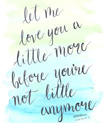 Quotes About Kids Growing Up Classy Let Me Love You A Little More Before You're Not Little Anymore 48