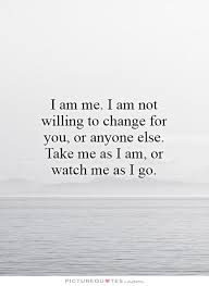 I Am Quotes Unique I Am Me I Am Not Willing To Change For You Or Anyone Else Take Me