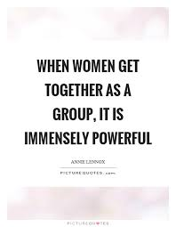 Group Quotes Classy When Women Get Together As A Group It Is Immensely Powerful