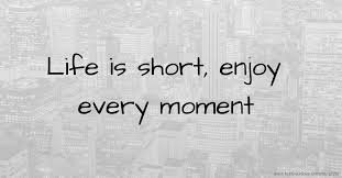 Image result for images quotes life is short enjoy the moment