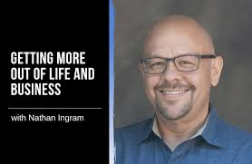 Getting More out of Life and Business with Nathan Ingram
