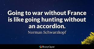 Going To War Without France Is Like Going Hunting Without An Fascinating Wr Part My Son Quotes