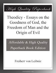 theodicy essays on the goodness of god the dom of man and theodicy essays on the goodness of god the dom of man and the origin of evil freiherr von leibniz com books
