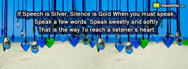 if speech is silver silence is gold when you must speak speak a  if speech is silver silence is gold when you must speak speak a few words speak sweetly and softly that is the way to reach a listener s heart