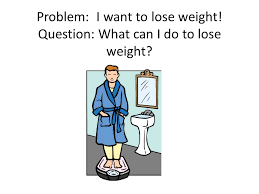 Problem: I want to lose weight! Question: What can I do to lose ...