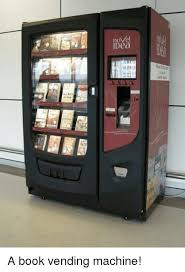 Vending Machine Books New Novel IDea A Book Vending Machine Books Meme On Meme
