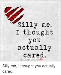 Thought Quotes Unique Silly Me I Thought You Actually Cared Like Love Quotescom Silly Me I