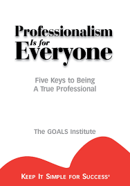 professionalism is for everyone five keys to being a true professionalism is for everyone five keys to being a true professional keep it simple for success the goals institute 9781887570053 com books