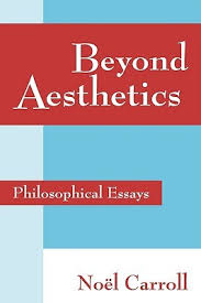 beyond aesthetics philosophical essays by noel carroll