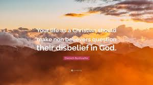 es your life as a should make non believers question their disbelief