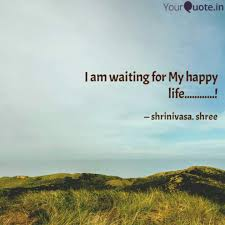 I Am Waiting For My Happy Quotes Writings By Shrinivasa