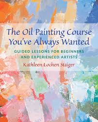 the oil painting course you ve always wanted guided lessons for beginners and experienced artists kathleen lochen staiger 8601421681414 com