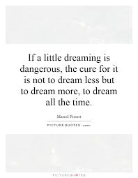Dream A Little Dream Quotes Best of If A Little Dreaming Is Dangerous The Cure For It Is Not To