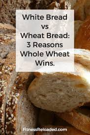 White Bread Vs Wheat Bread Whole Wheat Wins But Not Because White