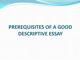 prerequisites of a good descriptive essay prerequisites of a good descriptive essay