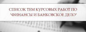 Темы курсовых работ примеры рекомендации Список тем курсовых работ по Финансы и Банковское дело