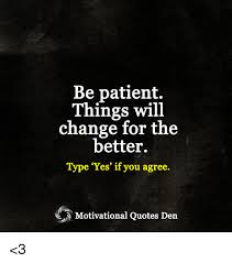 change for the better quotes. Exellent Change Memes Patient And Quotes Be Patient Things WiL Change For The Better On Change For The Better Quotes R