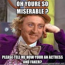 Oh youre so miserable ? Please tell me how your an actress and ... via Relatably.com
