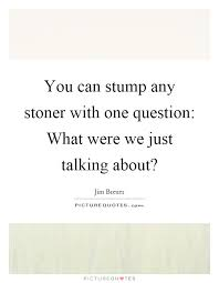 You Can Stump Any Stoner With One Question What Were We Just Impressive Stoner Friendship Quotes