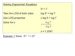 3 solving exponential equations 5 x 7 take the log of both sideslog 5 x log 7 use log propertiesx log 5 log 7 solve for x x 1 2091 example 1 solve 3