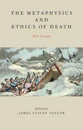 metaphysics and ethics of death new essays oxford scholarship the metaphysics and ethics of death new essays
