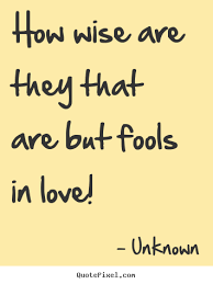Wise Love Quotes Unknown picture quote How wise are they that are but fools in love 8