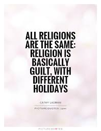 Religion Quotes Impressive All Religions Are The Same Religion Is Basically Guilt With